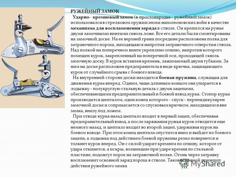 РУЖЕЙНЫЙ ЗАМОК Ударно - кремневый замок (в простонародье - ружейный замок) использовался в стрелковом оружии эпохи наполеоновских войн в качестве механизма для воспламенения заряда в стволе. Он крепился на ружье двумя замочными винтами сквозь ложе. В