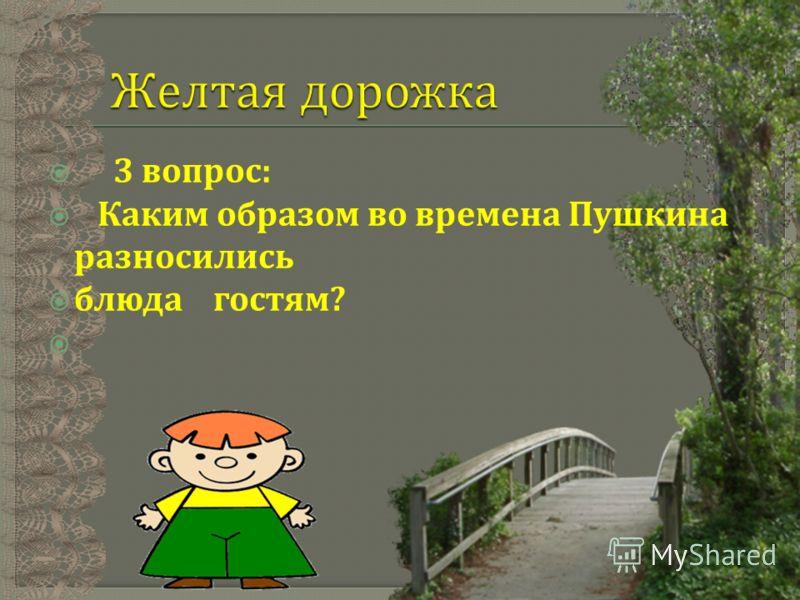 3 вопрос : Каким образом во времена Пушкина разносились блюда гостям ?