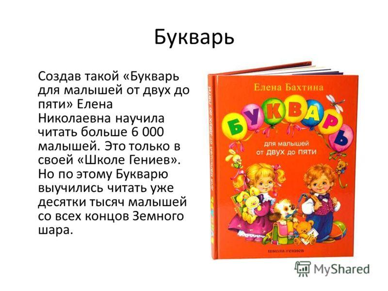 Букварь Создав такой «Букварь для малышей от двух до пяти» Елена Николаевна научила читать больше 6 000 малышей. Это только в своей «Школе Гениев». Но по этому Букварю выучились читать уже десятки тысяч малышей со всех концов Земного шара.