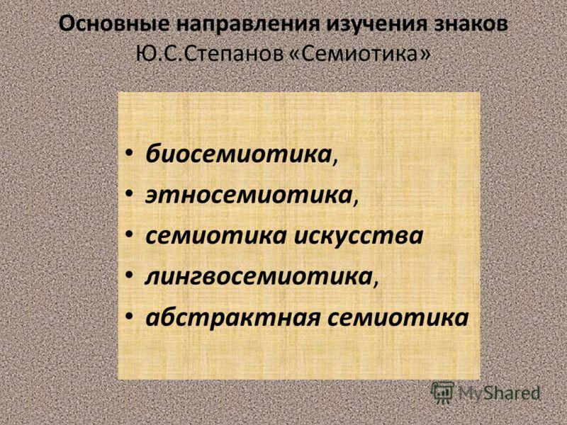 Основные направления изучения знаков Ю.С.Степанов «Семиотика» биосемиотика, этносемиотика, семиотика искусства лингвосемиотика, абстрактная семиотика
