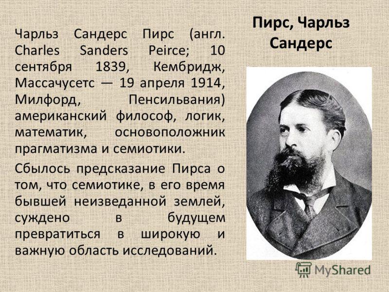 Пирс, Чарльз Сандерс Чарльз Сандерс Пирс (англ. Charles Sanders Peirce; 10 сентября 1839, Кембридж, Массачусетс 19 апреля 1914, Милфорд, Пенсильвания) американский философ, логик, математик, основоположник прагматизма и семиотики. Сбылось предсказани