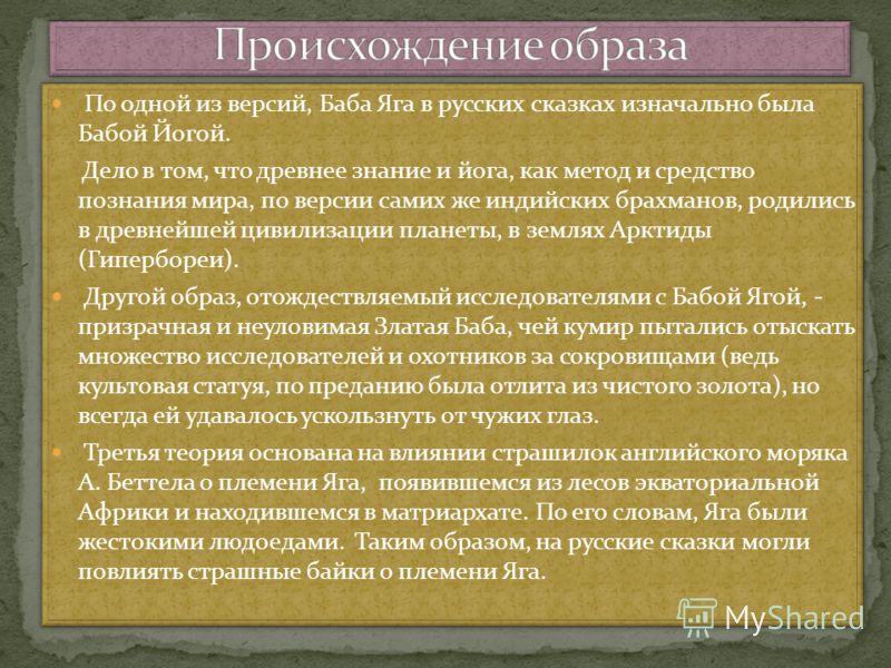 По одной из версий, Баба Яга в русских сказках изначально была Бабой Йогой. Дело в том, что древнее знание и йога, как метод и средство познания мира, по версии самих же индийских брахманов, родились в древнейшей цивилизации планеты, в землях Арктиды