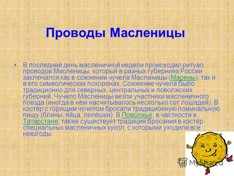 Проводы Масленицы В последний день масленичной недели происходил ритуал проводов Масленицы, который в разных губерниях России заключался как в сожжении чучела Масленицы (Марены), так и в его символических похоронах. Сожжение чучела было традиционно д