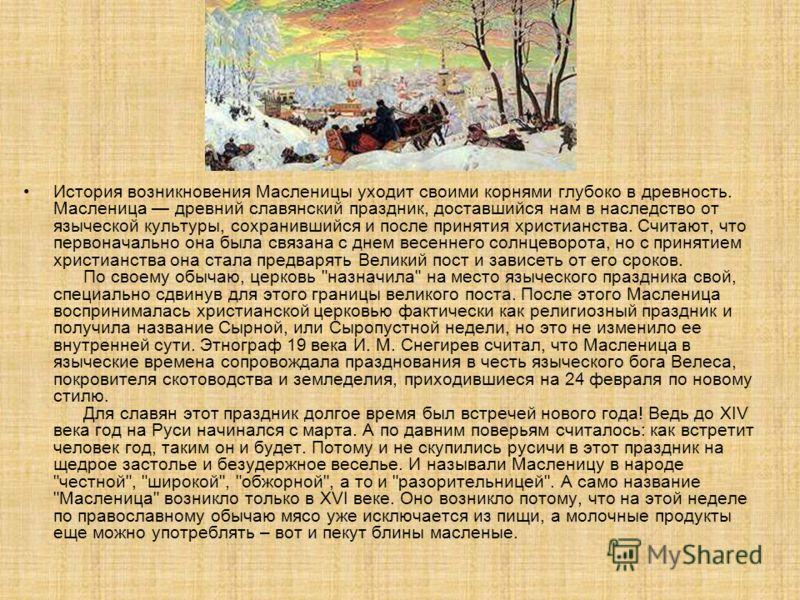 История возникновения Масленицы уходит своими корнями глубоко в древность. Масленица древний славянский праздник, доставшийся нам в наследство от языческой культуры, сохранившийся и после принятия христианства. Считают, что первоначально она была свя