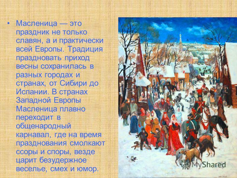 Масленица это праздник не только славян, а и практически всей Европы. Традиция праздновать приход весны сохранилась в разных городах и странах, от Сибири до Испании. В странах Западной Европы Масленица плавно переходит в общенародный карнавал, где на