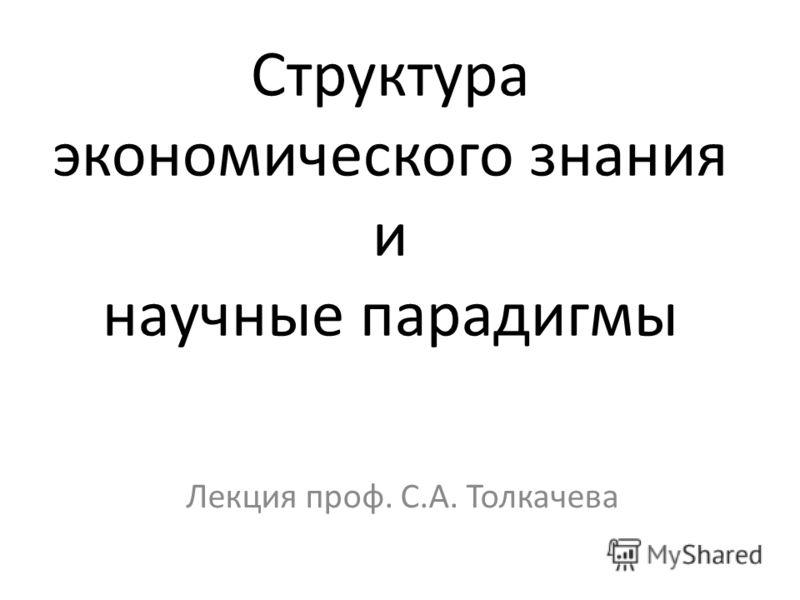 Структура экономического знания и научные парадигмы Лекция проф. С.А. Толкачева