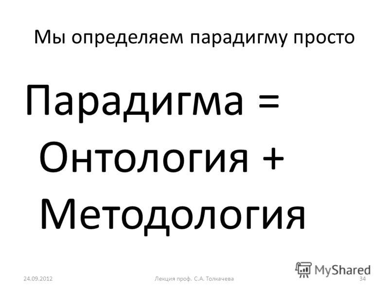 Мы определяем парадигму просто Парадигма = Онтология + Методология 24.09.201234Лекция проф. С.А. Толкачева