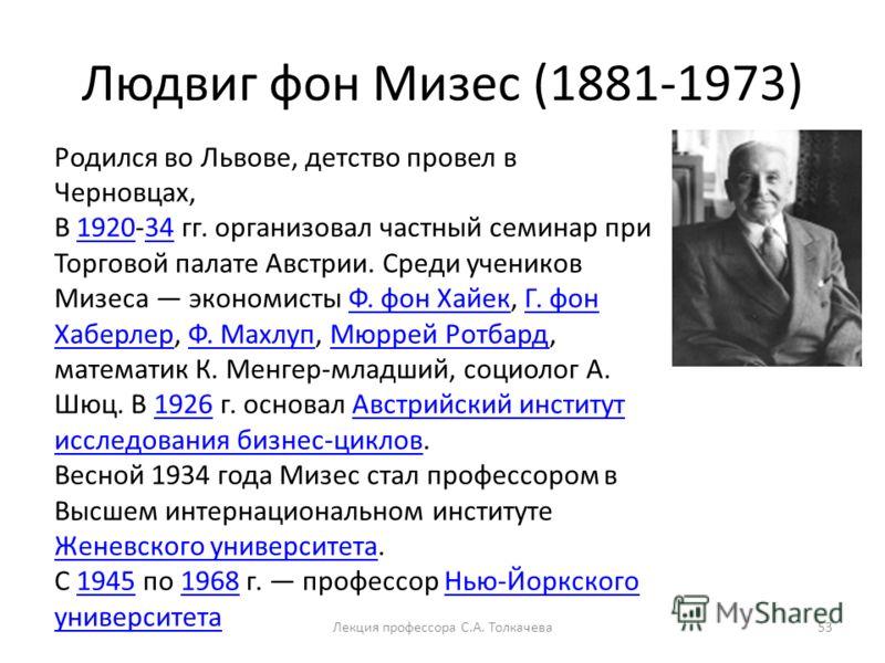 Людвиг фон Мизес (1881-1973) 53 Родился во Львове, детство провел в Черновцах, В 1920-34 гг. организовал частный семинар при Торговой палате Австрии. Среди учеников Мизеса экономисты Ф. фон Хайек, Г. фон Хаберлер, Ф. Махлуп, Мюррей Ротбард, математик