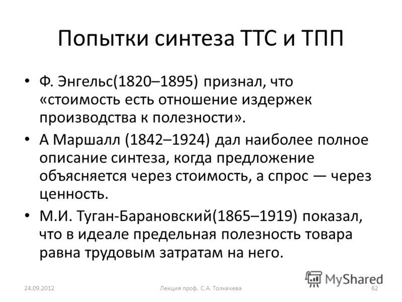 Попытки синтеза ТТС и ТПП Ф. Энгельс(1820–1895) признал, что «стоимость есть отношение издержек производства к полезности». А Маршалл (1842–1924) дал наиболее полное описание синтеза, когда предложение объясняется через стоимость, а спрос через ценно