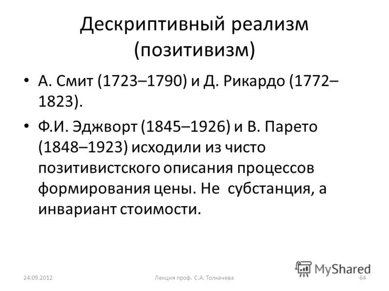 А. Смит (1723–1790) и Д. Рикардо (1772– 1823). Ф.И. Эджворт (1845–1926) и В. Парето (1848–1923) исходили из чисто позитивистского описания процессов формирования цены. Не субстанция, а инвариант стоимости. Дескриптивный реализм (позитивизм) 24.09.201