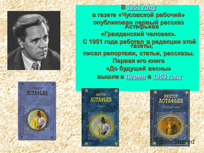 В 1951 году 1951 году1951 году в газете «Чусовской рабочий» опубликован первый рассказ Астафьева «Гражданский человек». С 1951 года работал в редакции этой газеты, С 1951 года работал в редакции этой газеты, писал репортажи, статьи, рассказы. Первая