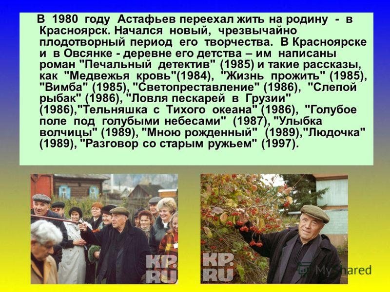 В 1980 году Астафьев переехал жить на родину - в Красноярск. Начался новый, чрезвычайно плодотворный период его творчества. В Красноярске и в Овсянке - деревне его детства – им написаны роман