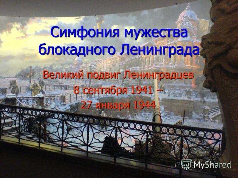 Симфония мужества блокадного Ленинграда Великий подвиг Ленинградцев 8 сентября 1941 – 27 января 1944