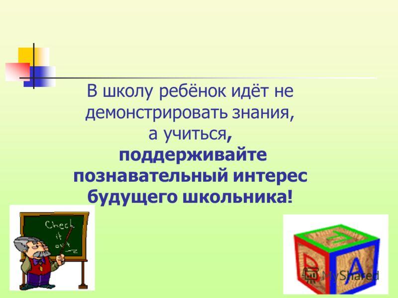 В школу ребёнок идёт не демонстрировать знания, а учиться, поддерживайте познавательный интерес будущего школьника!