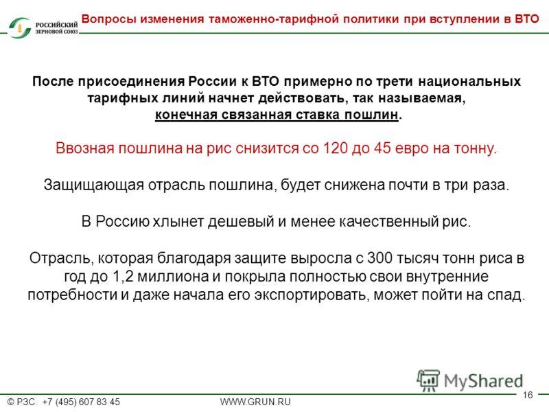 © РЗС. +7 (495) 607 83 45 WWW.GRUN.RU 16 После присоединения России к ВТО примерно по трети национальных тарифных линий начнет действовать, так называемая, конечная связанная ставка пошлин. Ввозная пошлина на рис снизится со 120 до 45 евро на тонну.