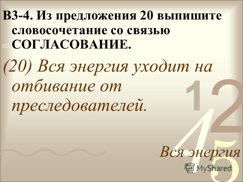 В3-4. Из предложения 20 выпишите словосочетание со связью СОГЛАСОВАНИЕ. (20) Вся энергия уходит на отбивание от преследователей. Вся энергия