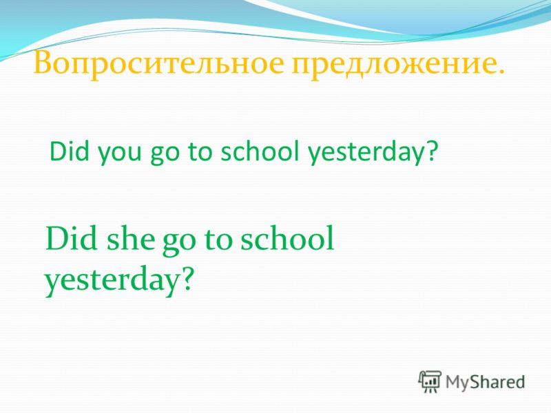 Вопросительное предложение. Did you go to school yesterday? Did she go to school yesterday?