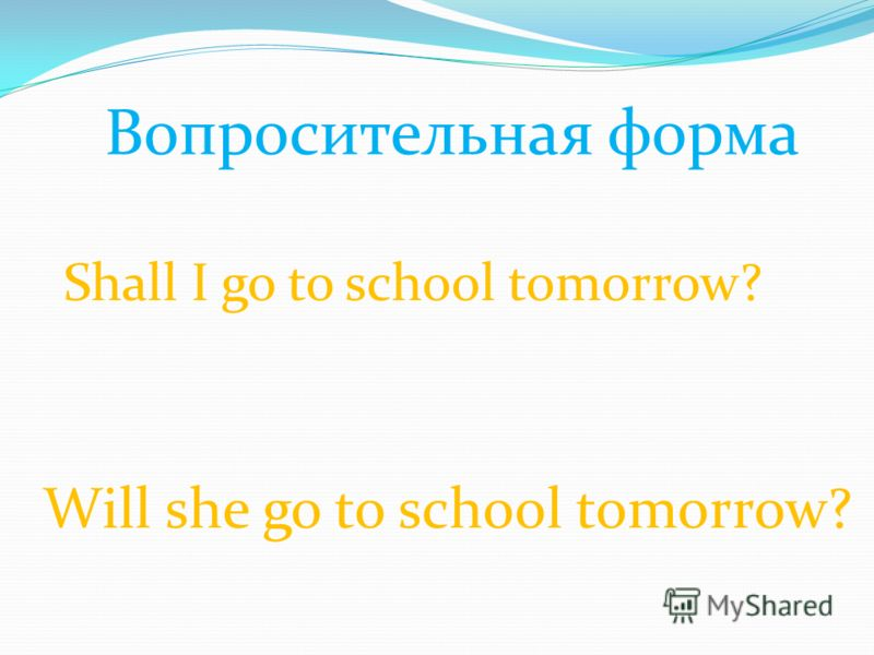 Вопросительная форма Shall I go to school tomorrow? Will she go to school tomorrow?
