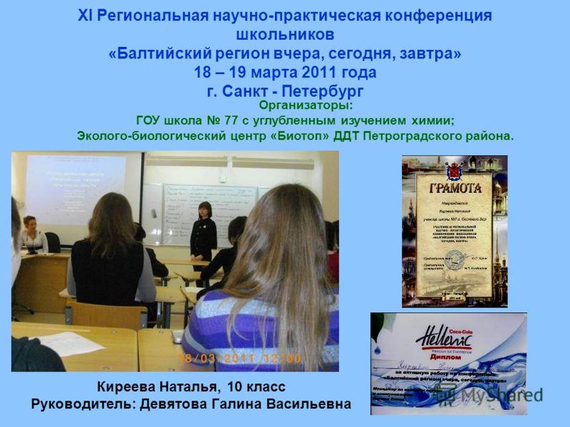 ХI Региональная научно-практическая конференция школьников «Балтийский регион вчера, сегодня, завтра» 18 – 19 марта 2011 года г. Санкт - Петербург Организаторы: ГОУ школа 77 с углубленным изучением химии; Эколого-биологический центр «Биотоп» ДДТ Петр