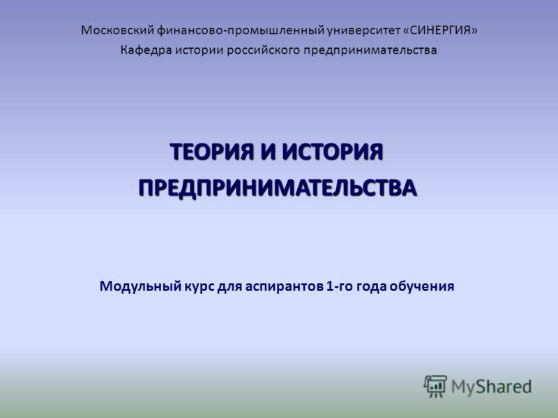Московский финансово-промышленный университет «СИНЕРГИЯ» Кафедра истории российского предпринимательства ТЕОРИЯ И ИСТОРИЯ ПРЕДПРИНИМАТЕЛЬСТВА Модульный курс для аспирантов 1-го года обучения