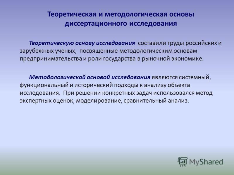 Теоретическая и методологическая основы диссертационного исследования Теоретическую основу исследования составили труды российских и зарубежных ученых, посвященные методологическим основам предпринимательства и роли государства в рыночной экономике.