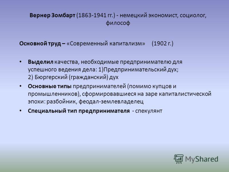 Вернер Зомбарт (1863-1941 гг.) - немецкий экономист, социолог, философ Основной труд – «Современный капитализм» (1902 г.) Выделил качества, необходимые предпринимателю для успешного ведения дела: 1)Предпринимательский дух; 2) Бюргерский (гражданский)