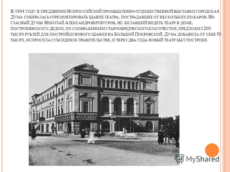 В 1894 ГОДУ В ПРЕДДВЕРИИ В СЕРОССИЙСКОЙ ПРОМЫШЛЕННО - ХУДОЖЕСТВЕННОЙ ВЫСТАВКИ ГОРОДСКАЯ Д УМА СОБИРАЛАСЬ ОТРЕМОНТИРОВАТЬ ЗДАНИЕ ТЕАТРА, ПОСТРАДАВШЕЕ ОТ НЕСКОЛЬКИХ ПОЖАРОВ. Н О ГЛАСНЫЙ Д УМЫ Н ИКОЛАЙ А ЛЕКСАНДРОВИЧ Б УГРОВ, НЕ ЖЕЛАВШИЙ ВИДЕТЬ ТЕАТР В