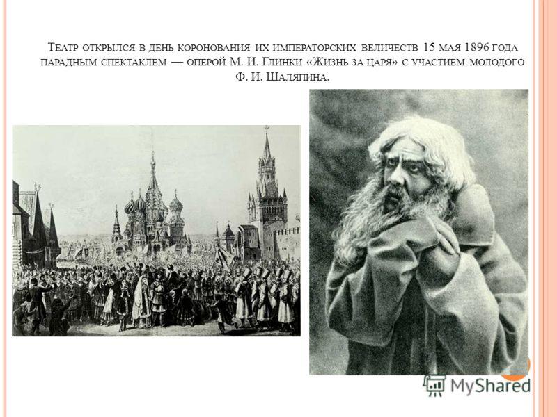 Т ЕАТР ОТКРЫЛСЯ В ДЕНЬ КОРОНОВАНИЯ ИХ ИМПЕРАТОРСКИХ ВЕЛИЧЕСТВ 15 МАЯ 1896 ГОДА ПАРАДНЫМ СПЕКТАКЛЕМ ОПЕРОЙ М. И. Г ЛИНКИ «Ж ИЗНЬ ЗА ЦАРЯ » С УЧАСТИЕМ МОЛОДОГО Ф. И. Ш АЛЯПИНА.