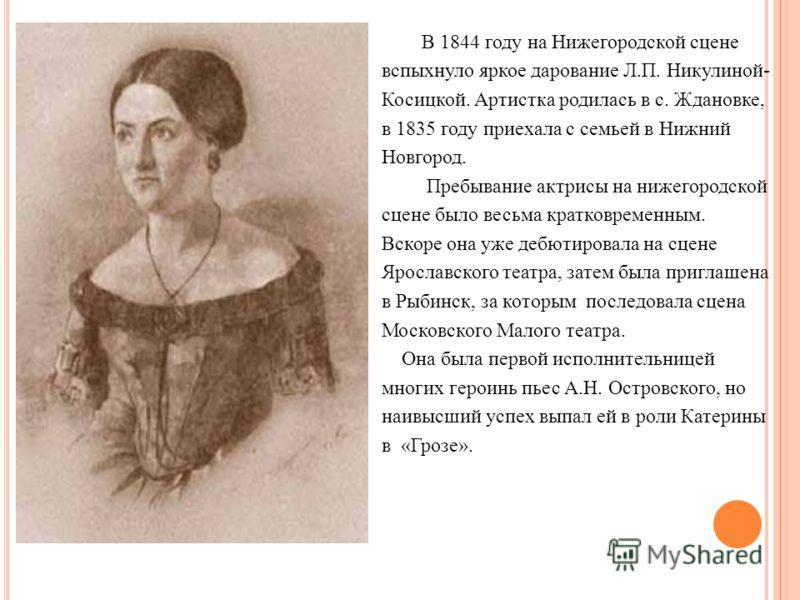 В 1844 году на Нижегородской сцене вспыхнуло яркое дарование Л.П. Никулиной- Косицкой. Артистка родилась в с. Ждановке, в 1835 году приехала с семьей в Нижний Новгород. Пребывание актрисы на нижегородской сцене было весьма кратковременным. Вскоре она
