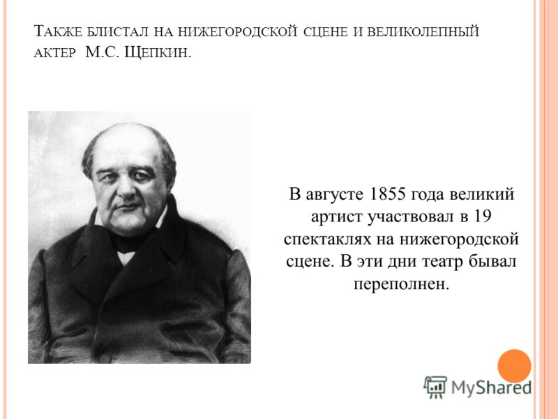 Т АКЖЕ БЛИСТАЛ НА НИЖЕГОРОДСКОЙ СЦЕНЕ И ВЕЛИКОЛЕПНЫЙ АКТЕР М.С. Щ ЕПКИН. В августе 1855 года великий артист участвовал в 19 спектаклях на нижегородской сцене. В эти дни театр бывал переполнен.