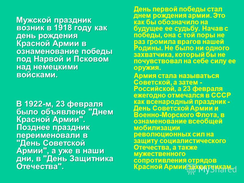 Мужской праздник возник в 1918 году как день рождения Красной Армии в ознаменование победы под Нарвой и Псковом над немецкими войсками. Мужской праздник возник в 1918 году как день рождения Красной Армии в ознаменование победы под Нарвой и Псковом на