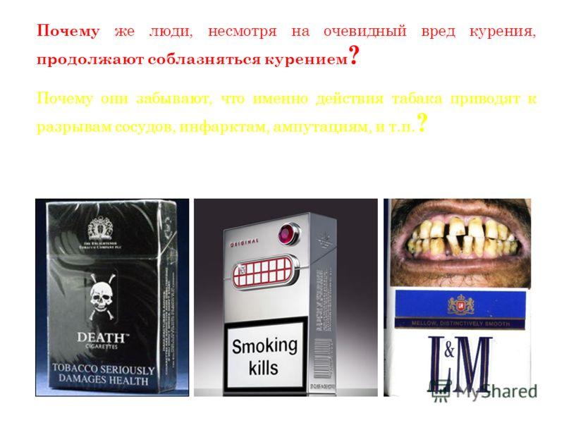 Вставка рисунка Почему же люди, несмотря на очевидный вред курения, продолжают соблазняться курением ? Почему они забывают, что именно действия табака приводят к разрывам сосудов, инфарктам, ампутациям, и т.п. ? Было бы большим упрощением проблемы ск