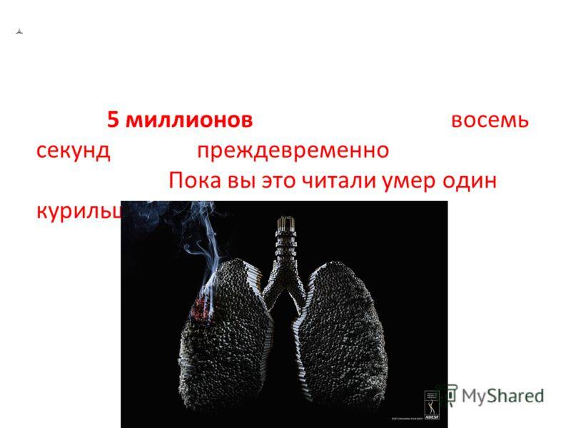 Вставка рисунка Курение - одна из глобальных угроз здоровью и благополучию населения планеты. Ежегодно от связанных с курением болезней умирают более 5 миллионов человек. Каждые восемь секунд в мире преждевременно умирает курильщик. Пока вы это читал