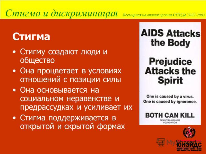 Стигма и дискриминация Всемирная кампания против СПИДа 2002-2003 Стигма Стигму создают люди и общество Она процветает в условиях отношений с позиции силы Она основывается на социальном неравенстве и предрассудках и усиливает их Стигма поддерживается