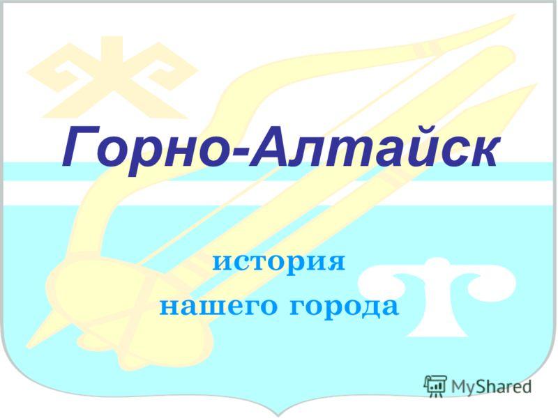Горно-Алтайск история нашего города