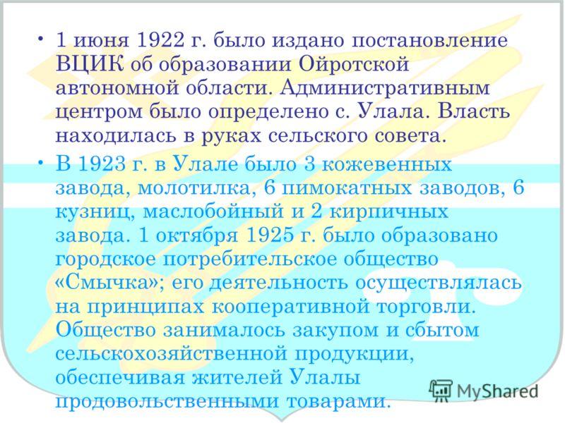 1 июня 1922 г. было издано постановление ВЦИК об образовании Ойротской автономной области. Административным центром было определено с. Улала. Власть находилась в руках сельского совета. В 1923 г. в Улале было 3 кожевенных завода, молотилка, 6 пимокат