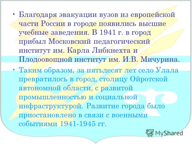 Благодаря эвакуации вузов из европейской части России в городе появились высшие учебные заведения. В 1941 г. в город прибыл Московский педагогический институт им. Карла Либкнехта и Плодоовощной институт им. И.В. Мичурина. Таким образом, за пятьдесят