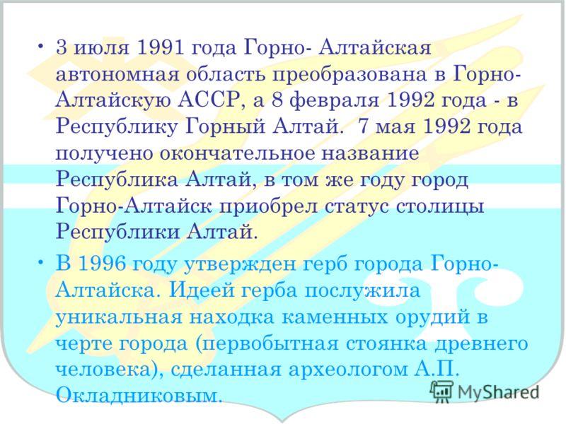 3 июля 1991 года Горно- Алтайская автономная область преобразована в Горно- Алтайскую АССР, а 8 февраля 1992 года - в Республику Горный Алтай. 7 мая 1992 года получено окончательное название Республика Алтай, в том же году город Горно-Алтайск приобре