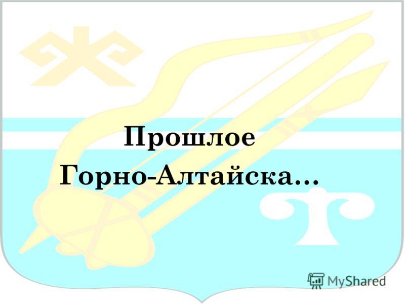 Прошлое Горно-Алтайска…