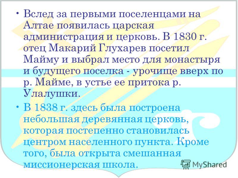 Вслед за первыми поселенцами на Алтае появилась царская администрация и церковь. В 1830 г. отец Макарий Глухарев посетил Майму и выбрал место для монастыря и будущего поселка - урочище вверх по р. Майме, в устье ее притока р. Улалушки. В 1838 г. здес