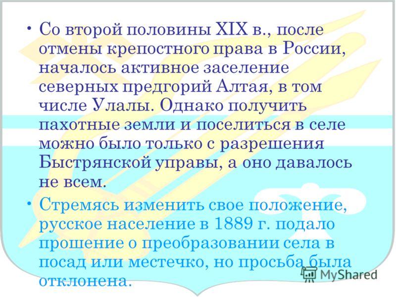 Со второй половины XIX в., после отмены крепостного права в России, началось активное заселение северных предгорий Алтая, в том числе Улалы. Однако получить пахотные земли и поселиться в селе можно было только с разрешения Быстрянской управы, а оно д