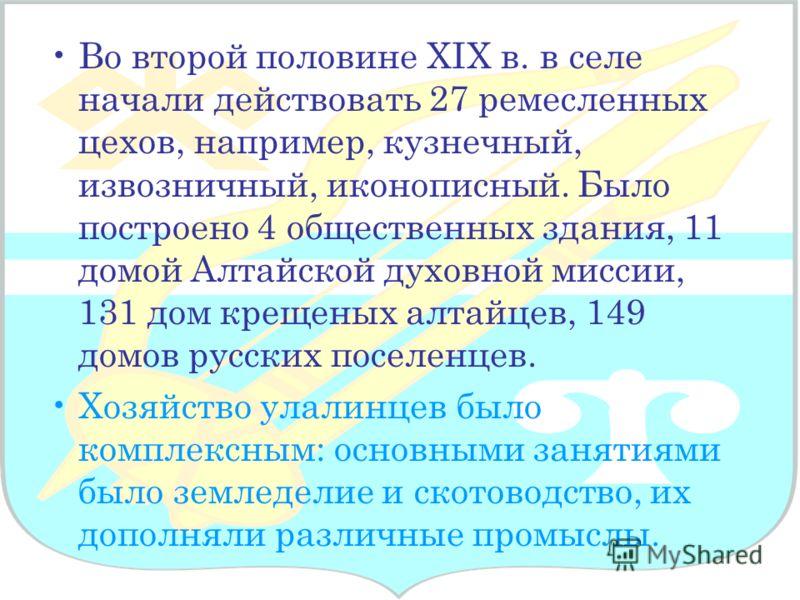 Во второй половине XIX в. в селе начали действовать 27 ремесленных цехов, например, кузнечный, извозничный, иконописный. Было построено 4 общественных здания, 11 домой Алтайской духовной миссии, 131 дом крещеных алтайцев, 149 домов русских поселенцев
