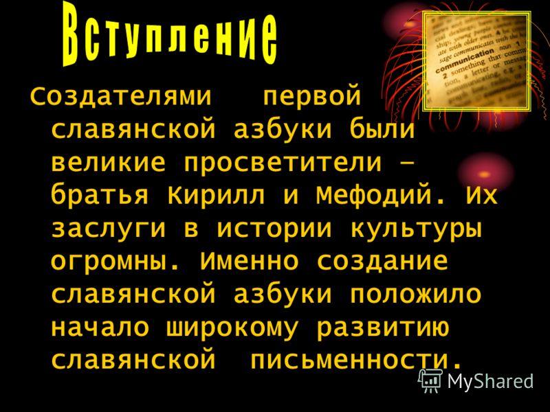 Создателями первой славянской азбуки были великие просветители – братья Кирилл и Мефодий. Их заслуги в истории культуры огромны. Именно создание славянской азбуки положило начало широкому развитию славянской письменности.