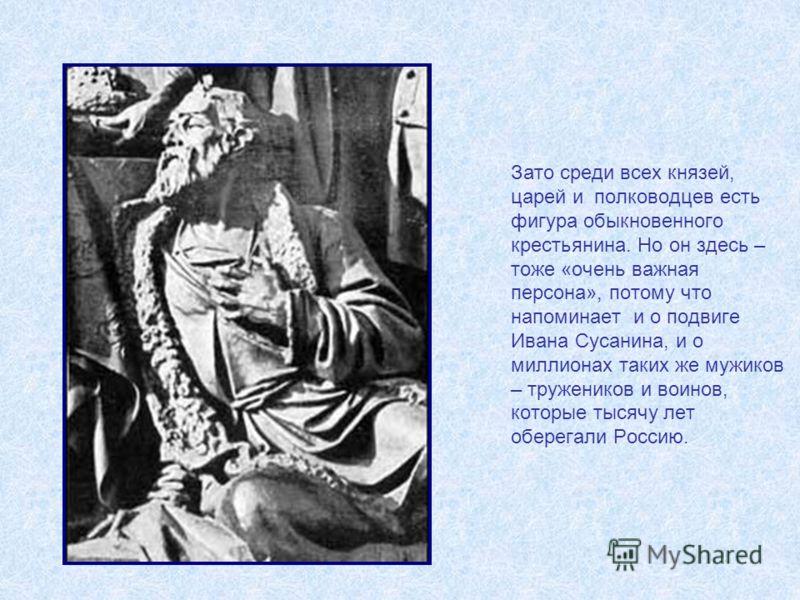 Зато среди всех князей, царей и полководцев есть фигура обыкновенного крестьянина. Но он здесь – тоже «очень важная персона», потому что напоминает и о подвиге Ивана Сусанина, и о миллионах таких же мужиков – тружеников и воинов, которые тысячу лет о