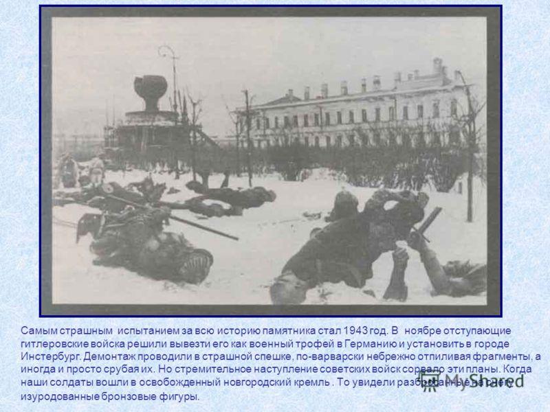 Самым страшным испытанием за всю историю памятника стал 1943 год. В ноябре отступающие гитлеровские войска решили вывезти его как военный трофей в Германию и установить в городе Инстербург. Демонтаж проводили в страшной спешке, по-варварски небрежно