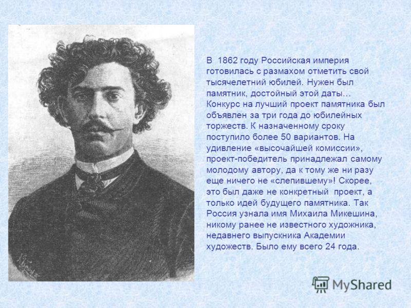 В 1862 году Российская империя готовилась с размахом отметить свой тысячелетний юбилей. Нужен был памятник, достойный этой даты… Конкурс на лучший проект памятника был объявлен за три года до юбилейных торжеств. К назначенному сроку поступило более 5