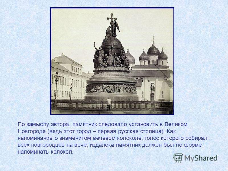 По замыслу автора, памятник следовало установить в Великом Новгороде (ведь этот город – первая русская столица). Как напоминание о знаменитом вечевом колоколе, голос которого собирал всех новгородцев на вече, издалека памятник должен был по форме нап