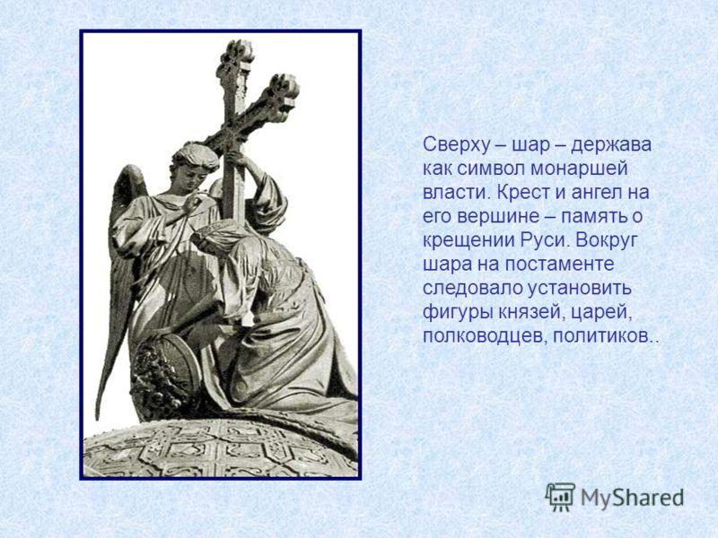 Сверху – шар – держава как символ монаршей власти. Крест и ангел на его вершине – память о крещении Руси. Вокруг шара на постаменте следовало установить фигуры князей, царей, полководцев, политиков..