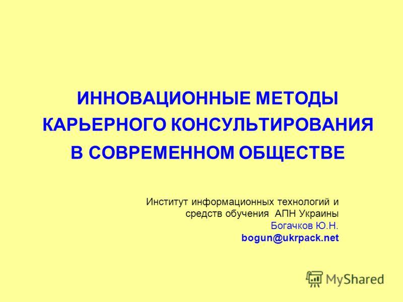 ИННОВАЦИОННЫЕ МЕТОДЫ КАРЬЕРНОГО КОНСУЛЬТИРОВАНИЯ В СОВРЕМЕННОМ ОБЩЕСТВЕ Институт информационных технологий и средств обучения АПН Украины Богачков Ю.Н. bogun@ukrpack.net