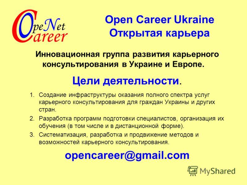 Ореn Career Ukraine Открытая карьера Инновационная группа развития карьерного консультирования в Украине и Европе. Цели деятельности. 1.Создание инфраструктуры оказания полного спектра услуг карьерного консультирования для граждан Украины и других ст
